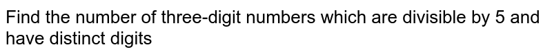 Find the number of three-digit numbers which are divisible by 5 and have distinct digits