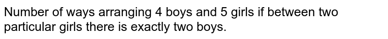Number of ways arranging 4 boys and 5 girls if between two particular girls there is exactly two boys.