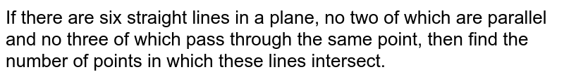 If there are six straight lines in a plane, no two of which are parallel and no three of which pass through the same point, then find the number of points in which these lines intersect.