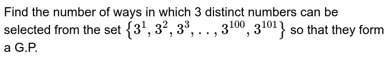 Find the number of ways in which 3 distinct numbers can be selected from the set `{3^(1),3^(2),3^(3),..,3^(100),3^(101)}` so that they form a G.P.