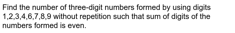 Find the number of three-digit numbers formed by using digits 1,2,3,4,6,7,8,9 without repetition such that sum of digits of the numbers formed is even.