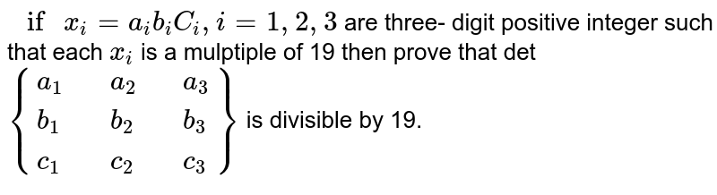 """`"""" if """" x_(i) =a_(i) b_(i) C_(i) i= 1,2,3` are three- digit positive integer such that  each `x_(i)` is a  mulptiple  of 19  then  prove that `{:(a_(1),,a_(2),,a_(3)),(b_(1),,b_(2),,b_(3)),(c_(1),,c_(2),,c_(3)):}` is  divisible by 19."""