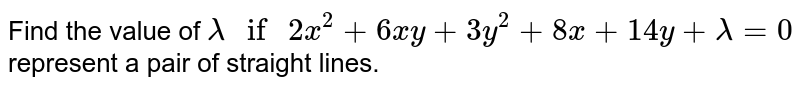 """Find the  value  of `lambda """" if """" 2x^(2) +6xy +3y^(2) +8x +14y +lambda =0`  represent a  pair of straight lines."""