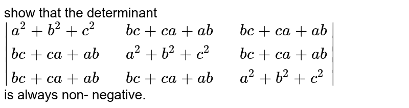 show  that the  determinant <br> `|{:(a^(2)+b^(2)+c^(2),,bc+ca+ab,,bc+ca+ab),(bc+ca+ab,,a^(2)+b^(2)+c^(2),,bc+ca+ab),(bc+ca+ab,,bc+ca+ab,,a^(2)+b^(2)+c^(2)):}|` <br> is  always non- negative.