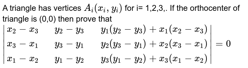 A triangle  has  vertices `A_(i) (x_(i),y_(i))` for i= 1,2,3,. If  the orthocenter of triangle  is (0,0) then prove that <br> `|{:(x_(2)-x_(3),,y_(2)-y_(3),,y_(1)(y_(2)-y_(3))+x_(1)(x_(2)-x_(3))),(x_(3)-x_(1) ,,y_(3)-y_(1),,y_(2)(y_(3)-y_(1))+x_(2)(x_(3)-x_(1))),( x_(1)-x_(2),,y_(1)-y_(2),,y_(3)(y_(1)-y_(2))+x_(3)(x_(1)-x_(2))):}|=0`