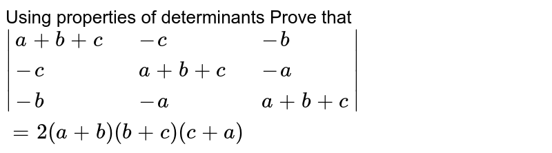 Using  properties of determinants Prove that  <br> `|{:(a+b+c,,-c,,-b),(-c,,a+b+c,,-a),( -b,,-a,,a+b+c):}| = 2 (a+b) (b+c) (c+a)`