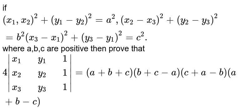 if `(x_(1),x_(2))^(2)+(y_(1)-y_(2))^(2)=a^(2), (x_(2)-x_(3))^(2)+(y_(2)-y_(3))^(2)=b^(2) (x_(3)-x_(1))^(2)+(y_(3)-y_(1))^(2)=c^(2).` where a,b,c are positive  then  prove that `4 |{:(x_(1),,y_(1),,1),(x_(2) ,,y_(2),,1),( x_(3),, y_(3),,1):}| = (a+b+c) (b+c-a) <br> (c+a-b)(a+b-c)`
