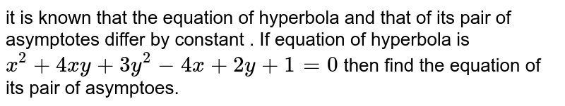 it is  known  that the  equation  of hyperbola  and that of its pair of  asymptotes differ by constant . If  equation  of  hyperbola  is `x^(2) +4xy+3y^(2) -4x+2y+1=0` then find  the  equation  of its  pair  of asymptoes.