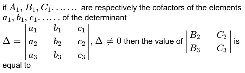 if `A_(1) ,B_(1),C_(1) …….` are  respectively  the  cofactors  of the  elements  `a_(1) ,b_(1),c_(1)……` of  the determinant  <br> `Delta =  {:(a_(1),,b_(1),,c_(1)),(a_(2),,b_(2),,c_(2)),(a_(3),,b_(3),,c_(3)):} , Delta ne 0 ` then the value of  ` {:(B_(2),,C_(2)),(B_(3),,C_(3)):} ` is equal to