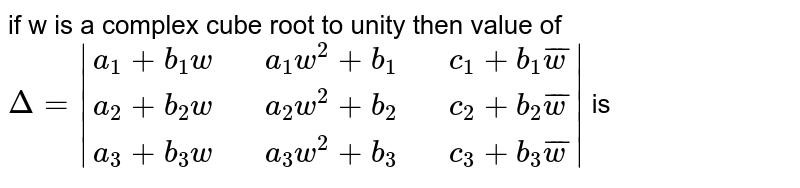 if w is a  complex  cube  root to  unity  then value of  <br> ` Delta =|{:(a_(1)+b_(1)w,,a_(1)w^(2)+b_(1),,c_(1)+b_(1)bar(w)),(a_(2)+b_(2)w,,a_(2)w^(2)+b_(2),,c_(2)+b_(2)bar(w)),(a_(3)+b_(3)w,,a_(3)w^(2)+b_(3),,c_(3)+b_(3)bar(w)):}|` is