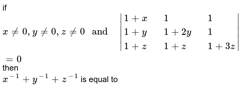 """if `x ne 0 , y ne  0 ,z ne 0 """" and   """"  {:(1+x,,1,,1),(1+y,,1+2y,,1),(1+z,,1+z,,1+3z):} =0` then  <br> `x^(-1) +y^(-1) +z^(-1)` is  equal to"""