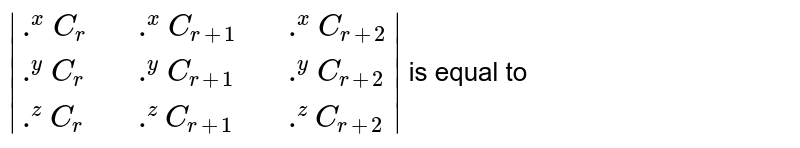 ` {:(.^(x)C_(r),,.^(x)C_(r+1),,.^(x)C_(r+2)),(.^(y)C_(r),,.^(y)C_(r+1),,.^(y)C_(r+2)),(.^(z)C_(r),,.^(z)C_(r+1),,.^(z)C_(r+2)):} ` is equal to