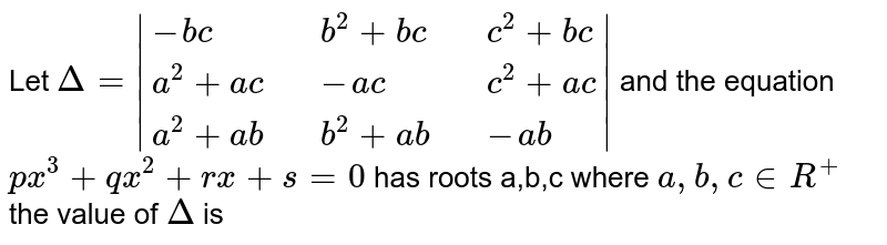Let `Delta =  {:(-bc,,b^(2)+bc,,c^(2)+bc),(a^(2)+ac,,-ac,,c^(2)+ac),(a^(2)+ab,,b^(2)+ab,,-ab):} ` and the equation <br> `px^(3) +qx^(2) +rx+s=0` has roots a,b,c where `a,b,c in R^(+)` <br> the value  of `Delta ` is