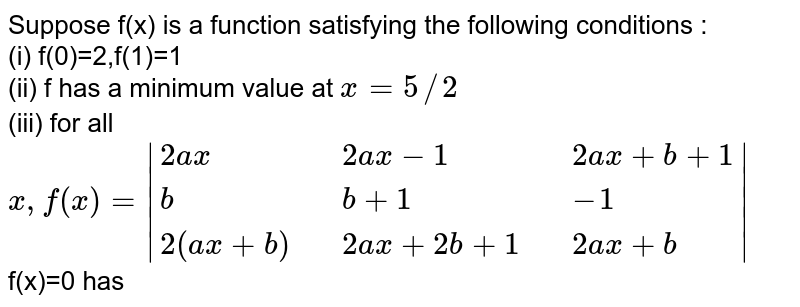Suppose  f(x) is  a function  satisfying  the following  conditions : <br> (i) f(0)=2,f(1)=1 <br>  (ii)  f has a  minimum value at `x=5//2` <br> (iii)  for all `x,f (x) =  {:(2ax,,2ax-1,,2ax+b+1),(b,,b+1,,-1),(2(ax+b),,2ax+2b+1,,2ax+b):} ` <br>  f(x)=0 has