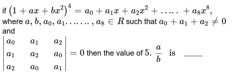 """if `(1+ax+bx^(2))^(4)=a_(0) +a_(1)x+a_(2)x^(2)+…..+a_(8)x^(8),` where `a,b,a_(0) ,a_(1)…….,a_(8) in R` such that `a_(0)+a_(1) +a_(2) ne 0` and  <br> ` {:(a_(0),,a_(1),,a_(2)),(a_(1),,a_(2),,a_(0)),(a_(2),,a_(0),,a_(1)):} =0` then the  value of `5.(a)/(b) """" is  """" """"____""""`"""