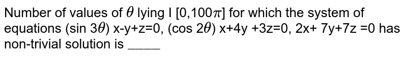 """Number  of values  of 0 lying  I [0,100`pi`] for which  the  system  of equations (sin 30) x-y+z=0, (cos 20) x+4y +3z=0, 2x+ 7y+7z =0 has non-trivial  solution is `""""____""""`"""