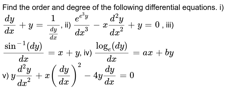 Find the order and degree of the following differential equations. i) `(dy)/(dx)+y=1/((dy)/(dx))`, ii) `e^(e^(3)y)/(dx^(3))-x(d^(2)y)/(dx^(2))+y=0` , iii) `sin^(-1)(dy)/(dx)=x+y`, iv) `log_(e)(dy)/(dx)=ax+by` <br> v) `y(d^(2)y)/(dx^(2))+x((dy)/(dx))^(2)-4y(dy)/(dx)=0`