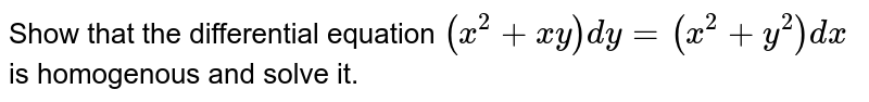 Show that the differential equation `(x^(2)+xy)dy=(x^(2)+y^(2))dx` is homogenous and solve it.