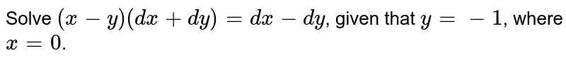 Solve `(x-y)(dx+dy)=dx-dy`, given that `y=-1`, where `x=0`.