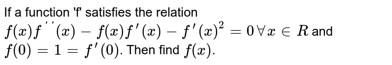If a function 'f' satisfies the relation `f(x)f^('')(x)-f(x)f^(')(x) -f^(')(x)^(2)=0 AA x in R` and `f(0)=1=f^(')(0)`. Then find `f(x)`.