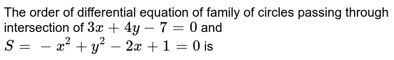The order of differential equation of family of circles passing through intersection of `3x+4y-7=0` and `S=-x^(2)+y^(2)-2x+1=0` is