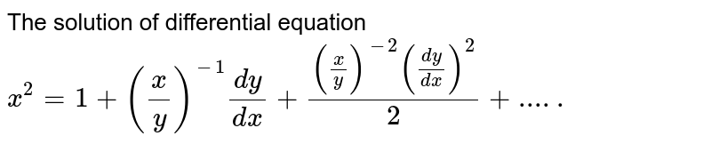 The solution of differential equation `x^(2)=1 + (x/y)^(-1) (dy)/(dx) + ((x/y)^(-2)((dy)/(dx))^(2))/(2)`