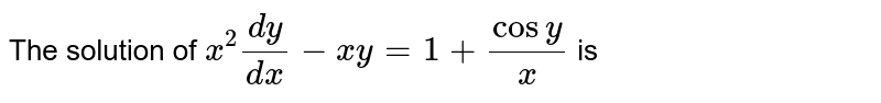 The solution of `x^(2)(dy)/(dx)-xy=1+cosy/x` is