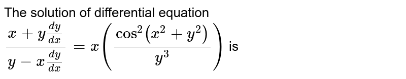 The solution of differential equation <br> `(x+y(dy)/(dx))/(y-x(dy)/(dx)) = x(cos^(2)(x^(2)+y^(2))/(y^(3)))` is