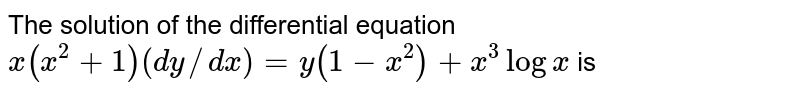 The solution of the differential equation `x(x^(2)+1)(dy//dx)=y(1-x^(2))+x^(3)logx` is