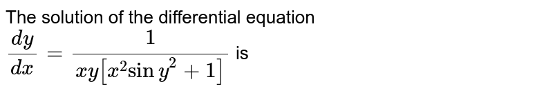 The solution of the differential equation <br> `(dy)/(dx) = 1/(xy[x^(2)siny^(2)+1])` is