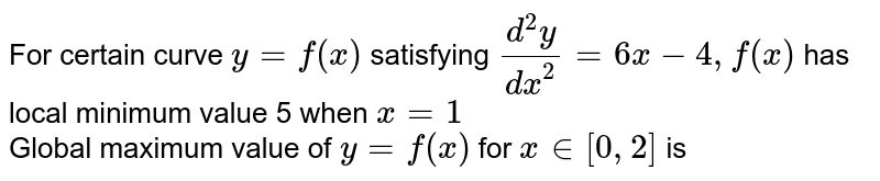 For certain curve `y=f(x)` satisfying `(d^(2)y)/(dx^(2))=6x-4, f(x)` has local minimum value 5 when `x=1` <br> Global maximum value of `y=f(x)` for `x in [0,2]` is