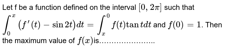 Let f be a function defined on the interval `[0,2pi]` such that `int_(0)^(x)(f^(')(t)-sin2t)dt=int_(x)^(0)f(t)tantdt` and `f(0)=1`.  Then the maximum value of `f(x)`is…………………..