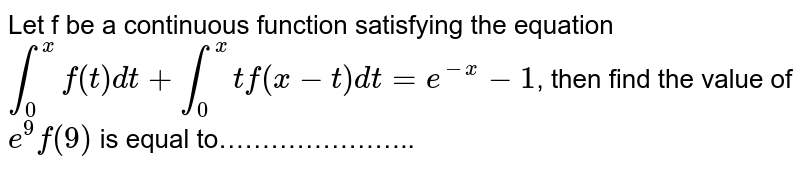 Let f be a continuous function satisfying the equation `int_(0)^(x)f(t)dt+int_(0)^(x)1+f(x-t)dt=e^(-x)-1`, then find the value of `e^(9)f(8)` is equal to…………………..
