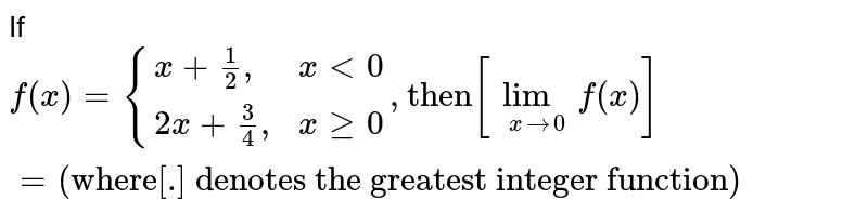 """If `f(x)={{:(x+(1)/(2)"""","""",xlt0),(2x+(3)/(4)"""","""",xge0):},""""then""""[underset(xrarr0)(lim)f(x)]=""""(where[.] denotes the greatest integer function)""""`"""