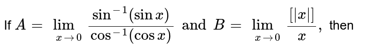 If `A=underset(xrarr0)(lim)(sin^(-1)(sinx))/(cos^(-1)(cosx))and B=underset(xrarr0)(lim)([ x ])/(x),` then