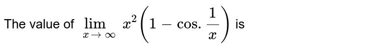 The value of `underset(xrarroo)(lim)x^(2)(1-cos.(1)/(x))` is