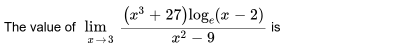 The value of `underset(xrarr3)(lim)((x^(3)+27)log_(e)(x-2))/(x^(2)-9)` is