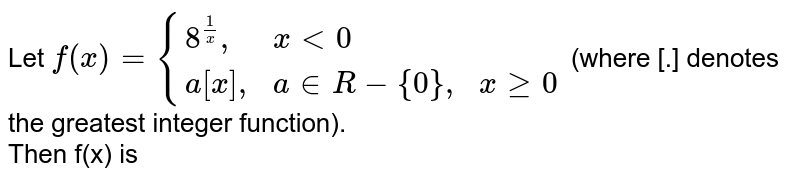 """Let `f(x)={{:(8^((1)/(x))"""","""",xlt0,),(a[x]"""","""",a inR-{0}"""","""",xge0):}` (where [.] denotes the greatest integer function). <br> Then f(x) is"""