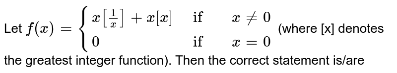 Let `f(x)={{:(x[(1)/(x)]+x[x],if, x ne0),(0,if,x=0):}` (where [x] denotes the greatest integer function). Then the correct statement is/are