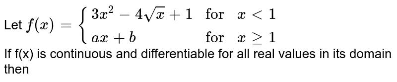 """Let  `f(x)={{:(3x^(2)-4sqrtx+1,""""for"""",xlt1),(ax+b,""""for"""",xge1):}` <br> If f(x) is continuous and differentiable for all real values in its domain then"""
