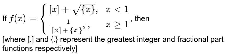 """If `f(x)={{:([x]+sqrt({x})"""","""", xlt1),((1)/([x]+{x}^(2))"""","""",xge1):}`, then <br> [where [.] and {.} represent the greatest integer and fractional part functions respectively]"""