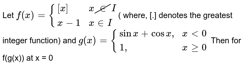 """Let `f(x)={{:([x],x cancelinI),(x-1, x in I):}`( where, [.] denotes the greatest integer function) and `g(x)={{:(sinx+cosx"""","""", xlt0),(1"""","""",xge 0):}` Then for f(g(x)) at x = 0"""