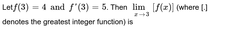 Let`f(3)=4 and f'(3)=5`. Then `underset(xrarr3)(lim)[f(x)]` (where [.] denotes the greatest integer function) is