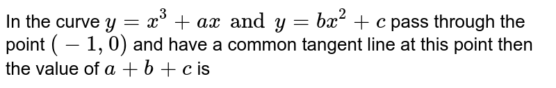 In the curve `y=x^(3)+ax and y=bx^(2)+c` pass through the point `(-1,0)` and have a common tangent line at this point then the value of `a+b+c` is