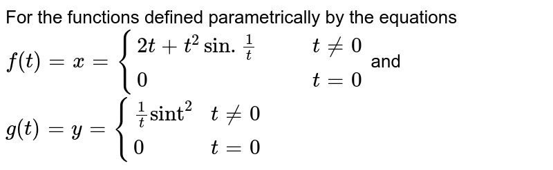 """For the functions defined parametrically by the equations <br> `f(t)=x={{:(2t+t^(2)sin.(1)/(t),,,tne0),(0,,,t=0):}` and <br> `g(t)=y={{:((1)/(t)""""sint""""^(2),t ne0),(0,t =0):}`"""