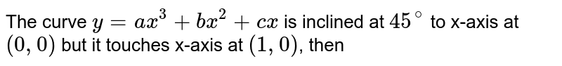 The curve `y=ax^(3)+bx^(2)+cx` is inclined at `45^(@)` to x-axis at `(0,0)` but it touches x-axis at `(1,0)`, then