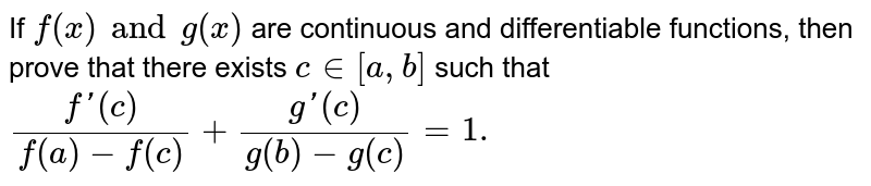 If `f(x) and g(x)` are continuous and differentiable functions, then prove that there exists `c in [a,b]` such that `(f'(c))/(f(a)-f(c))+(g'(c))/(g(b)-g(c))=1.`