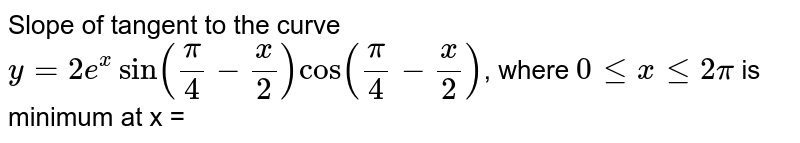 Slope of tangent to the curve `y=2e^(x)sin((pi)/(4)-(x)/(2))cos((pi)/(4)-(x)/(2))`, where `0le xle2pi` is minimum at x =