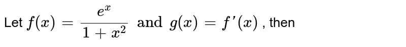 Let `f(x)=(e^(x))/(1+x^(2)) and g(x)=f'(x)` , then
