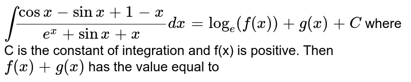 `int(cosx-sinx+1-x)/(e^(x)+sinx+x)dx=log_(e)(f(x))+g(x)+C` where C is the constant of integration and f(x) is positive. Then `f(x)+g(x)` has the value equal to